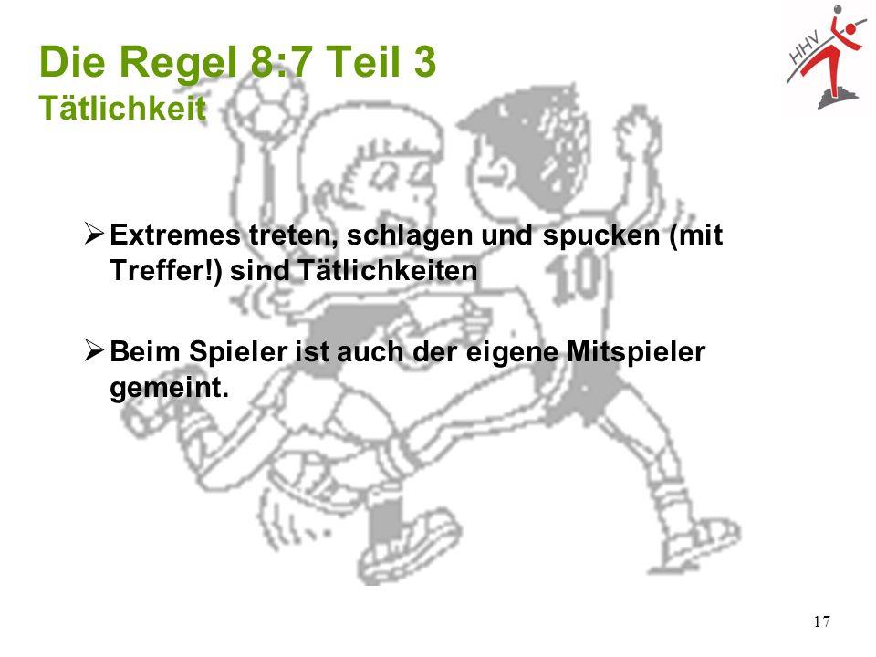 17 Extremes treten, schlagen und spucken (mit Treffer!) sind Tätlichkeiten Die Regel 8:7 Teil 3 Tätlichkeit Beim Spieler ist auch der eigene Mitspiele
