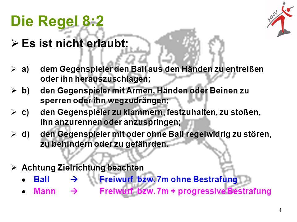 4 Die Regel 8:2 Es ist nicht erlaubt: a)dem Gegenspieler den Ball aus den Händen zu entreißen oder ihn herauszuschlagen; b)den Gegenspieler mit Armen,