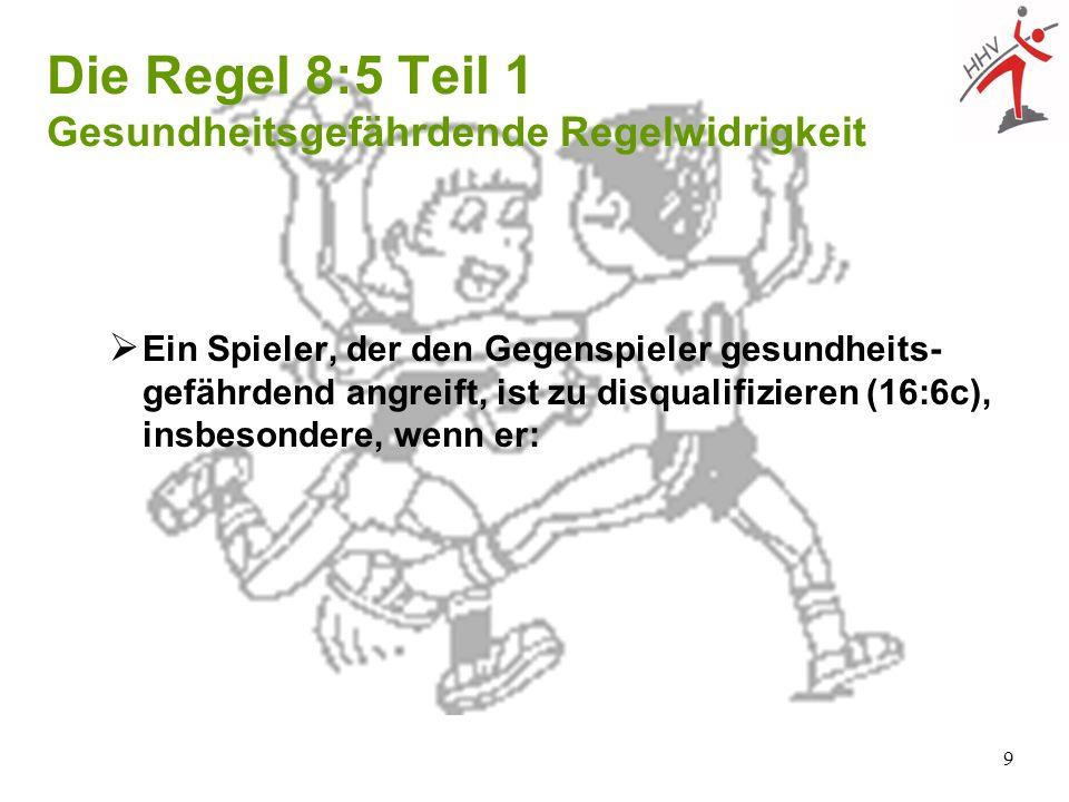 9 Ein Spieler, der den Gegenspieler gesundheits- gefährdend angreift, ist zu disqualifizieren (16:6c), insbesondere, wenn er: Die Regel 8:5 Teil 1 Ges