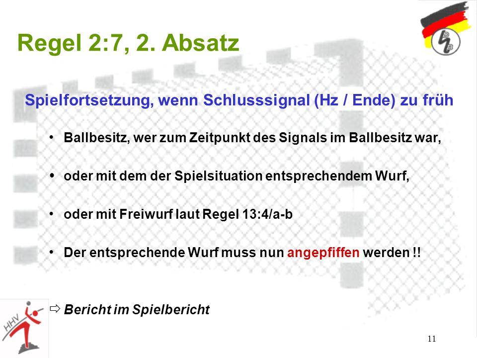 11 Regel 2:7, 2. Absatz Spielfortsetzung, wenn Schlusssignal (Hz / Ende) zu früh Ballbesitz, wer zum Zeitpunkt des Signals im Ballbesitz war, oder mit