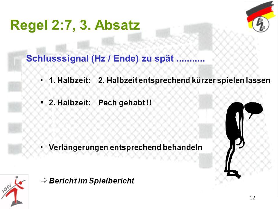 12 Regel 2:7, 3. Absatz Schlusssignal (Hz / Ende) zu spät........... 1. Halbzeit: 2. Halbzeit entsprechend kürzer spielen lassen 2. Halbzeit: Pech geh
