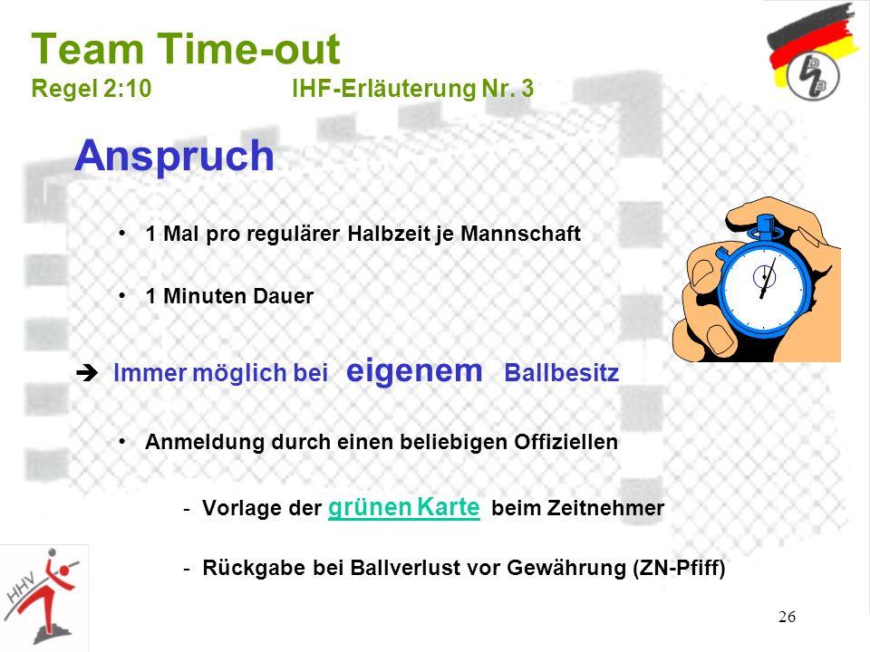 26 Team Time-out Regel 2:10IHF-Erläuterung Nr. 3 Anspruch 1 Mal pro regulärer Halbzeit je Mannschaft 1 Minuten Dauer Immer möglich bei eigenem Ballbes