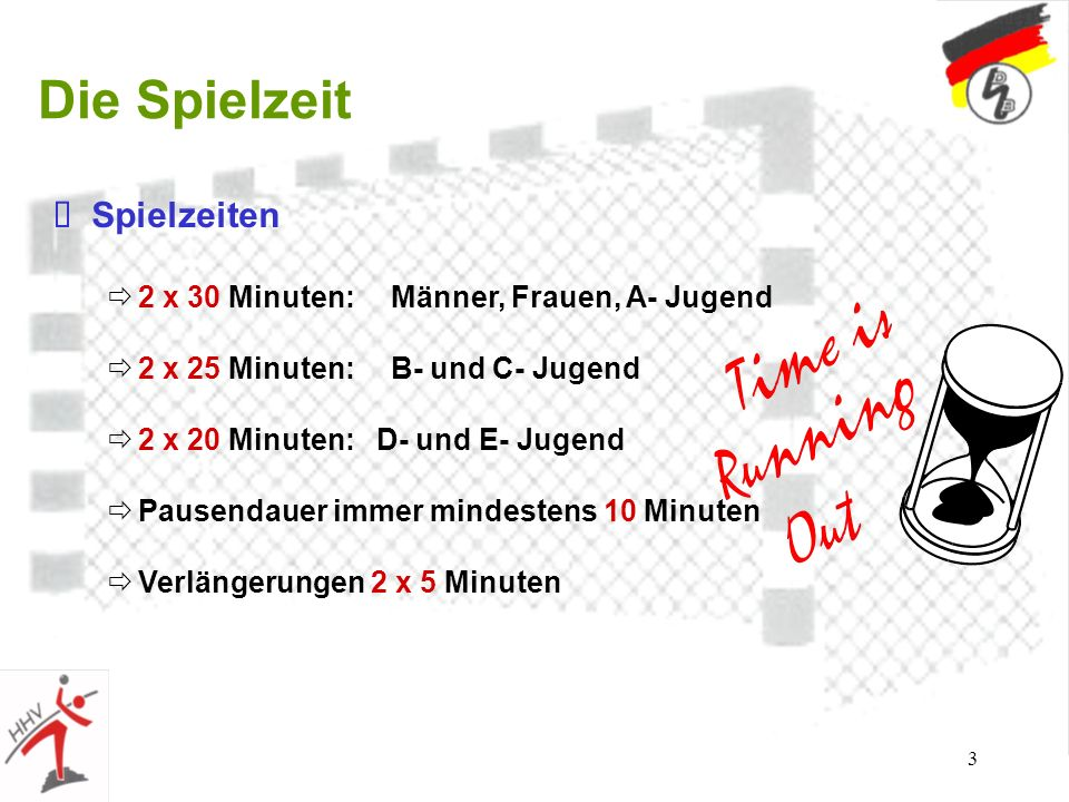 3 Die Spielzeit Spielzeiten 2 x 30 Minuten: Männer, Frauen, A- Jugend 2 x 25 Minuten: B- und C- Jugend 2 x 20 Minuten: D- und E- Jugend Pausendauer im