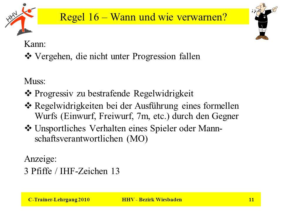C-Trainer-Lehrgang 2010 HHV - Bezirk Wiesbaden 11 Regel 16 – Wann und wie verwarnen? Kann: Vergehen, die nicht unter Progression fallen Muss: Progress