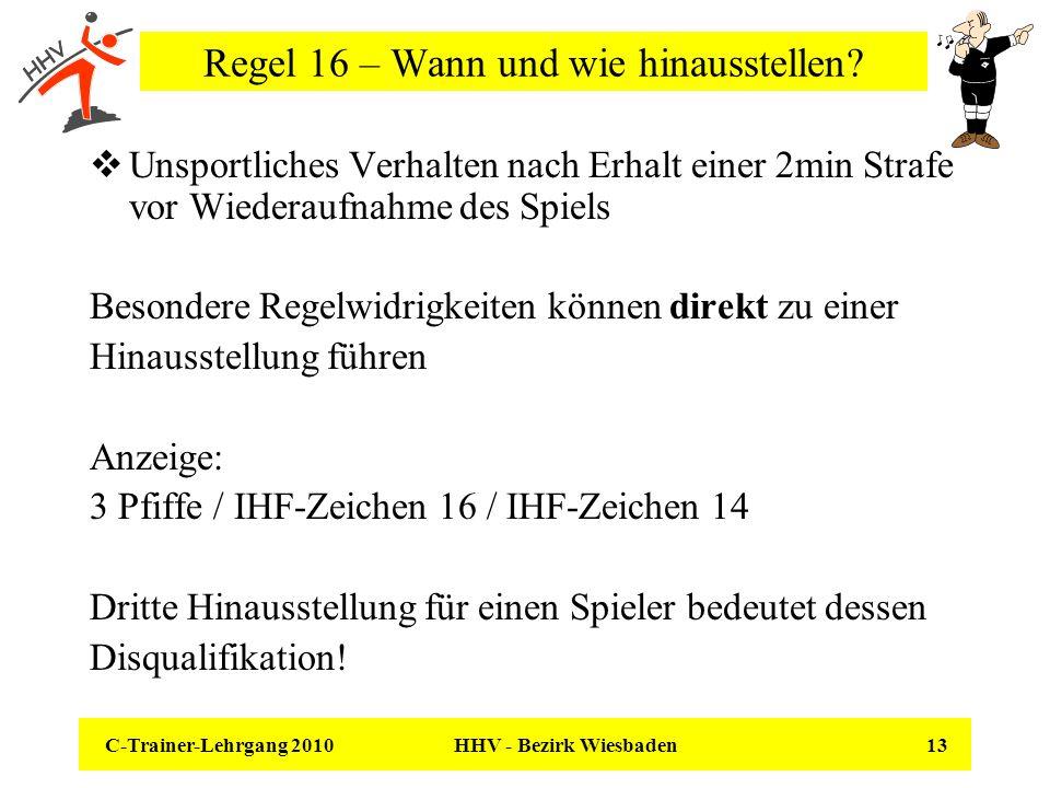 C-Trainer-Lehrgang 2010 HHV - Bezirk Wiesbaden 13 Regel 16 – Wann und wie hinausstellen? Unsportliches Verhalten nach Erhalt einer 2min Strafe vor Wie