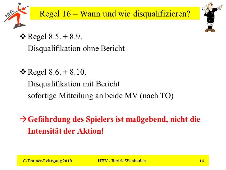 C-Trainer-Lehrgang 2010 HHV - Bezirk Wiesbaden 14 Regel 16 – Wann und wie disqualifizieren? Regel 8.5. + 8.9. Disqualifikation ohne Bericht Regel 8.6.