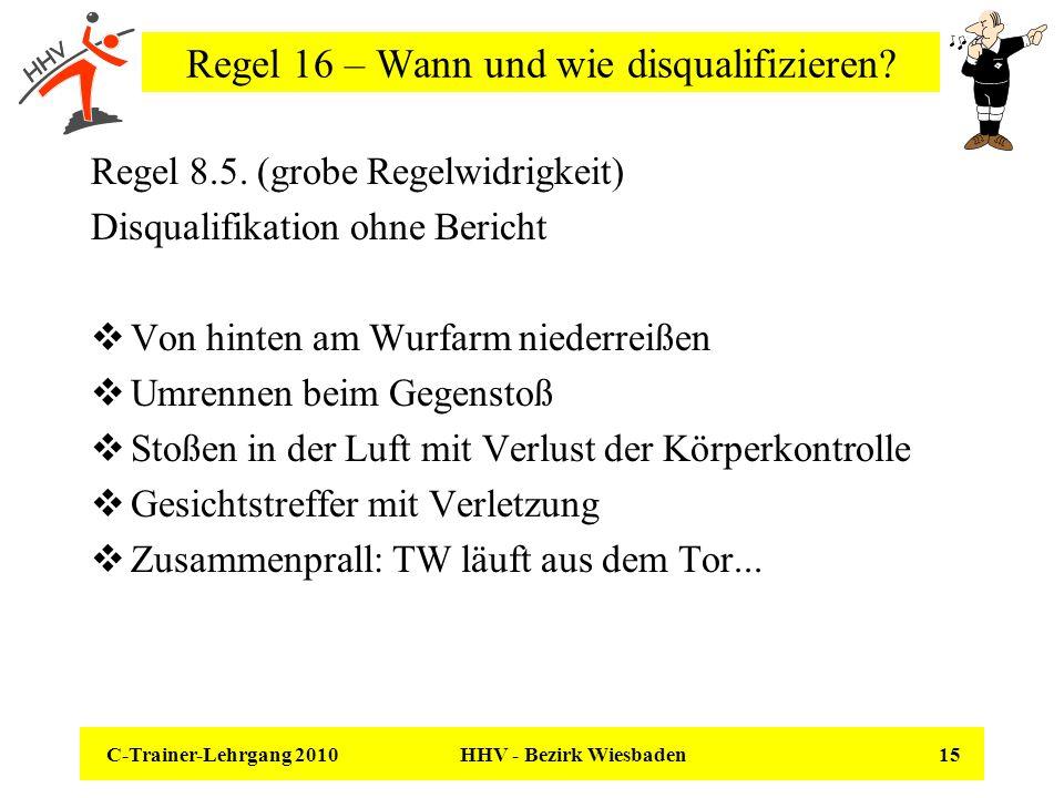 C-Trainer-Lehrgang 2010 HHV - Bezirk Wiesbaden 15 Regel 16 – Wann und wie disqualifizieren? Regel 8.5. (grobe Regelwidrigkeit) Disqualifikation ohne B