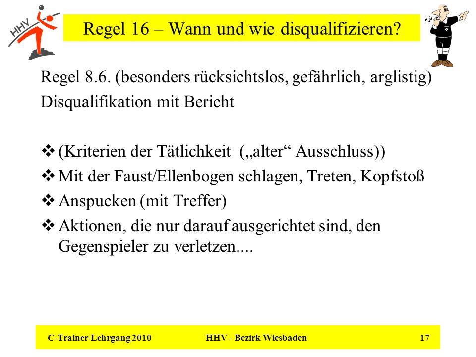 C-Trainer-Lehrgang 2010 HHV - Bezirk Wiesbaden 17 Regel 16 – Wann und wie disqualifizieren? Regel 8.6. (besonders rücksichtslos, gefährlich, arglistig