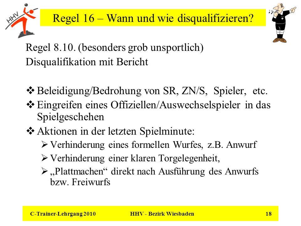 C-Trainer-Lehrgang 2010 HHV - Bezirk Wiesbaden 18 Regel 16 – Wann und wie disqualifizieren? Regel 8.10. (besonders grob unsportlich) Disqualifikation