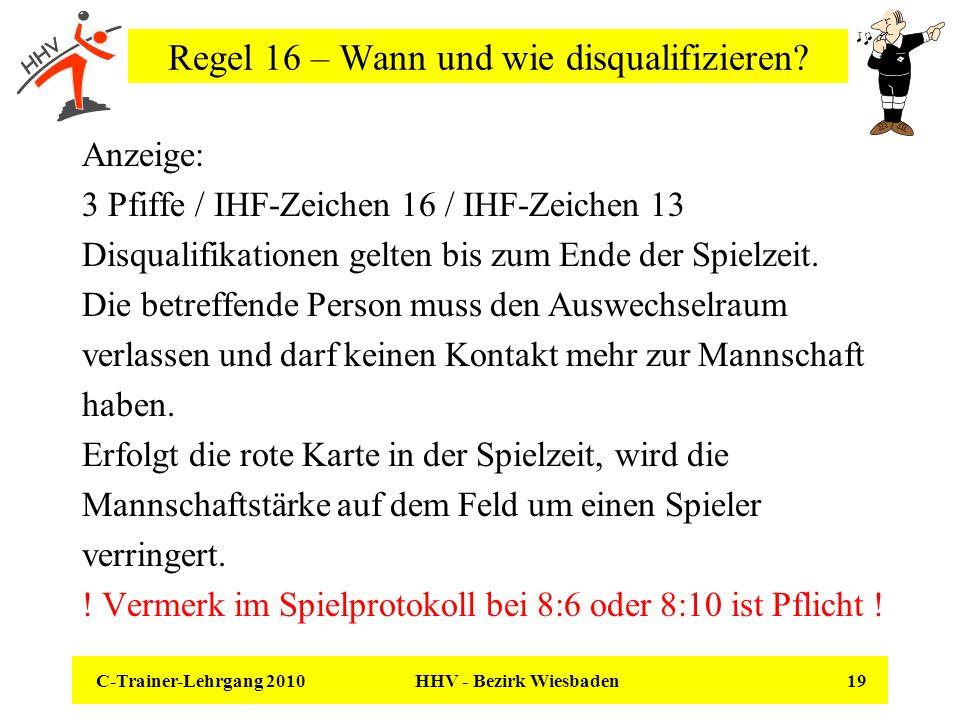 C-Trainer-Lehrgang 2010 HHV - Bezirk Wiesbaden 19 Regel 16 – Wann und wie disqualifizieren? Anzeige: 3 Pfiffe / IHF-Zeichen 16 / IHF-Zeichen 13 Disqua