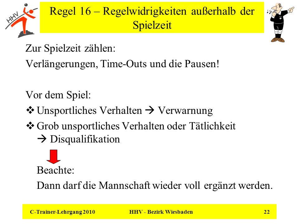 C-Trainer-Lehrgang 2010 HHV - Bezirk Wiesbaden 22 Regel 16 – Regelwidrigkeiten außerhalb der Spielzeit Zur Spielzeit zählen: Verlängerungen, Time-Outs