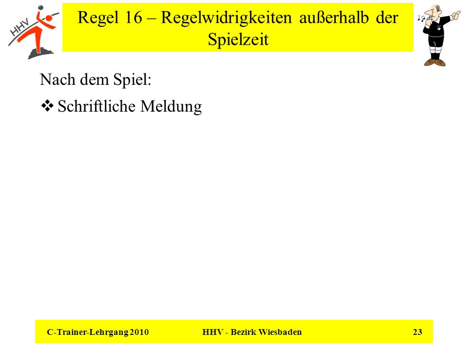 C-Trainer-Lehrgang 2010 HHV - Bezirk Wiesbaden 23 Regel 16 – Regelwidrigkeiten außerhalb der Spielzeit Nach dem Spiel: Schriftliche Meldung