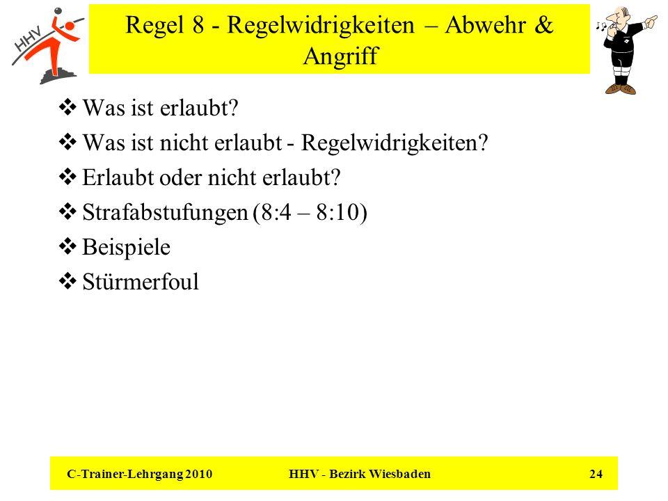 C-Trainer-Lehrgang 2010 HHV - Bezirk Wiesbaden 24 Regel 8 - Regelwidrigkeiten – Abwehr & Angriff Was ist erlaubt? Was ist nicht erlaubt - Regelwidrigk
