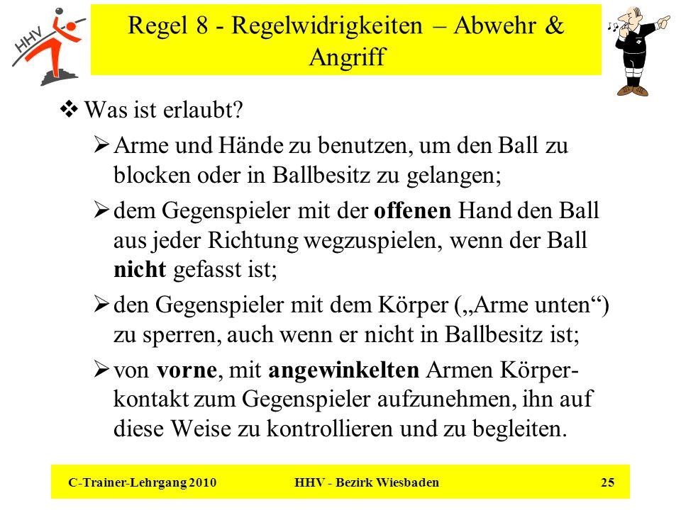 C-Trainer-Lehrgang 2010 HHV - Bezirk Wiesbaden 25 Regel 8 - Regelwidrigkeiten – Abwehr & Angriff Was ist erlaubt? Arme und Hände zu benutzen, um den B