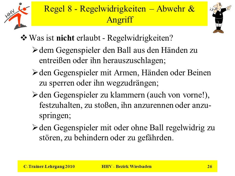 C-Trainer-Lehrgang 2010 HHV - Bezirk Wiesbaden 26 Regel 8 - Regelwidrigkeiten – Abwehr & Angriff Was ist nicht erlaubt - Regelwidrigkeiten? dem Gegens