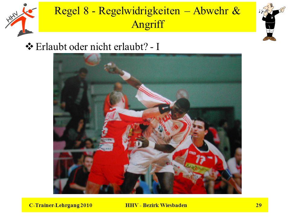 C-Trainer-Lehrgang 2010 HHV - Bezirk Wiesbaden 29 Regel 8 - Regelwidrigkeiten – Abwehr & Angriff Erlaubt oder nicht erlaubt? - I