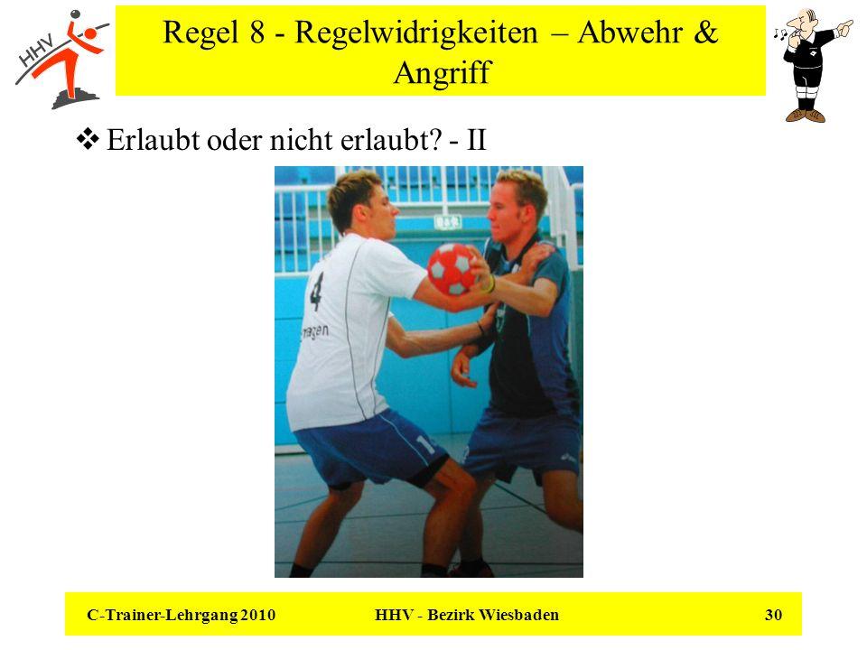 C-Trainer-Lehrgang 2010 HHV - Bezirk Wiesbaden 30 Regel 8 - Regelwidrigkeiten – Abwehr & Angriff Erlaubt oder nicht erlaubt? - II
