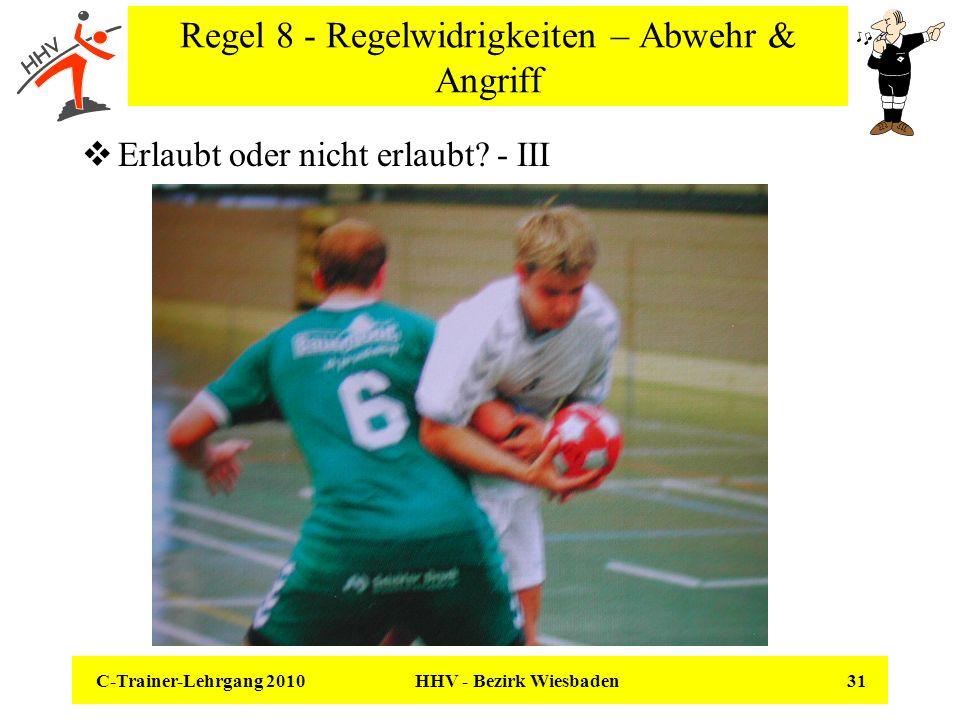 C-Trainer-Lehrgang 2010 HHV - Bezirk Wiesbaden 31 Regel 8 - Regelwidrigkeiten – Abwehr & Angriff Erlaubt oder nicht erlaubt? - III