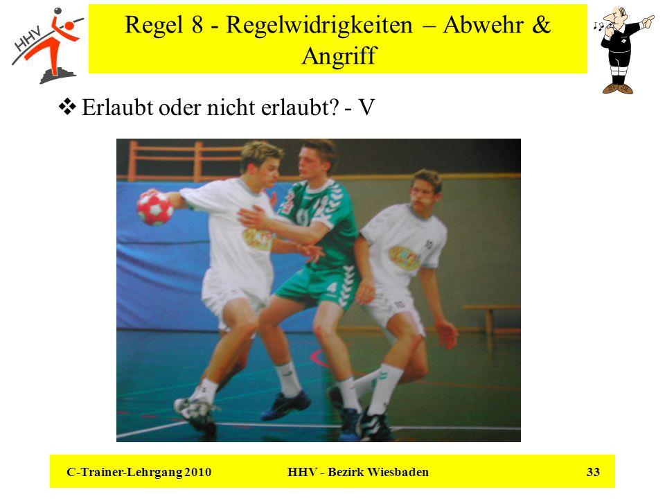 C-Trainer-Lehrgang 2010 HHV - Bezirk Wiesbaden 33 Regel 8 - Regelwidrigkeiten – Abwehr & Angriff Erlaubt oder nicht erlaubt? - V