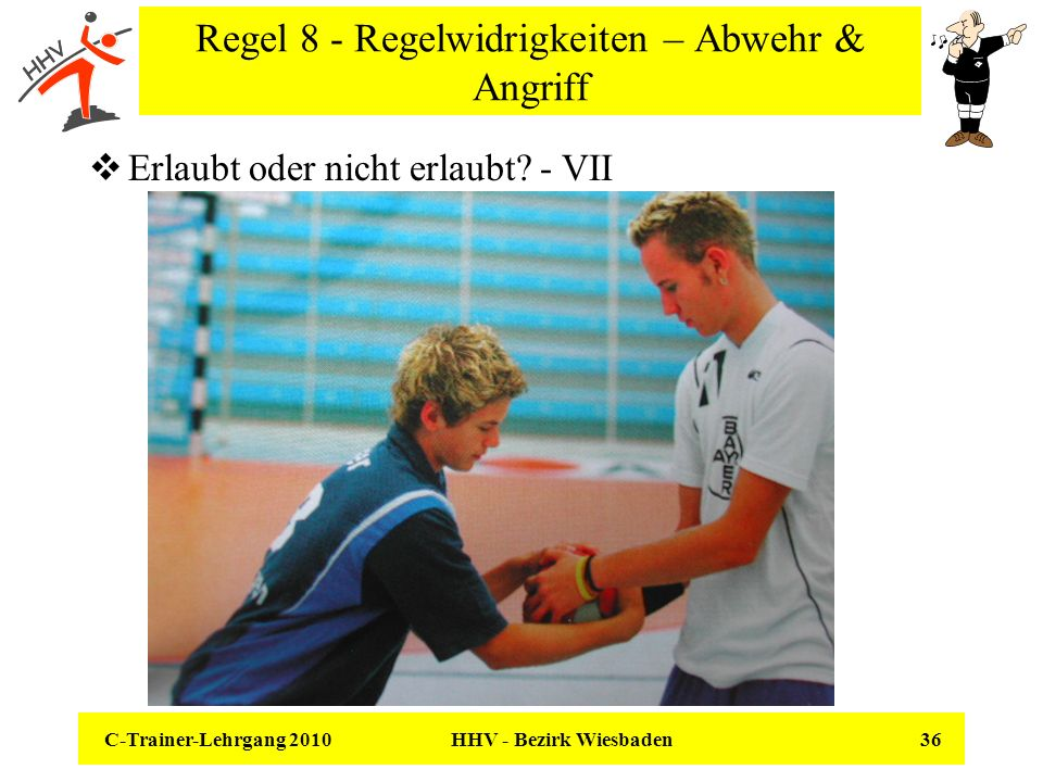 C-Trainer-Lehrgang 2010 HHV - Bezirk Wiesbaden 36 Regel 8 - Regelwidrigkeiten – Abwehr & Angriff Erlaubt oder nicht erlaubt? - VII