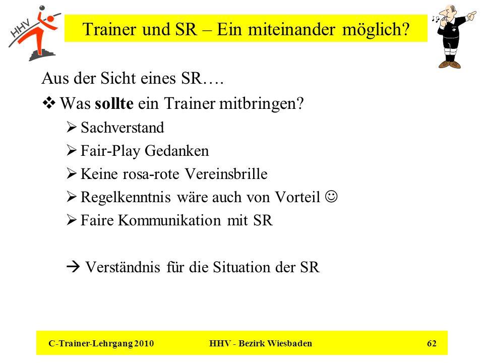 C-Trainer-Lehrgang 2010 HHV - Bezirk Wiesbaden 62 Trainer und SR – Ein miteinander möglich? Aus der Sicht eines SR…. Was sollte ein Trainer mitbringen