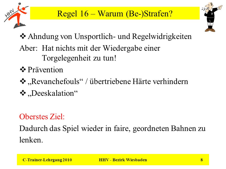 C-Trainer-Lehrgang 2010 HHV - Bezirk Wiesbaden 8 Regel 16 – Warum (Be-)Strafen? Ahndung von Unsportlich- und Regelwidrigkeiten Aber: Hat nichts mit de