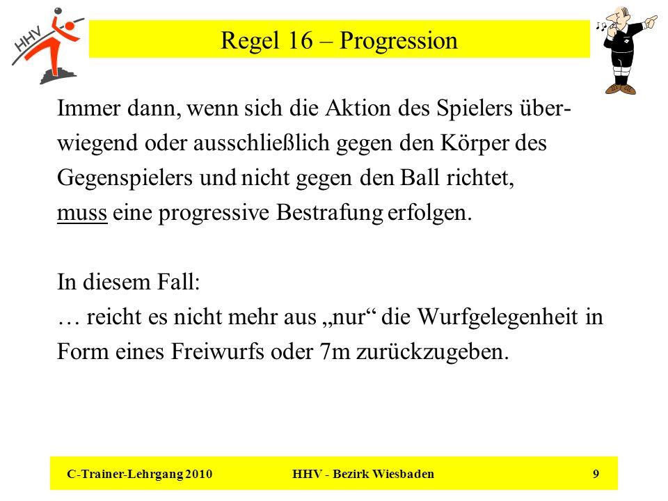 C-Trainer-Lehrgang 2010 HHV - Bezirk Wiesbaden 9 Regel 16 – Progression Immer dann, wenn sich die Aktion des Spielers über- wiegend oder ausschließlic