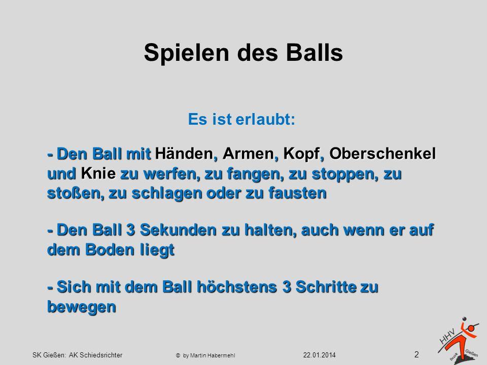 Spielen des Balls - Sich mit dem Ball höchstens 3 Schritte zu bewegen - Den Ball 3 Sekunden zu halten, auch wenn er auf dem Boden liegt - Den Ball mit Händen, Armen, Kopf, Oberschenkel und Knie zu werfen, zu fangen, zu stoppen, zu stoßen, zu schlagen oder zu fausten Es ist erlaubt: 2 22.01.2014SK Gießen: AK Schiedsrichter © by Martin Habermehl