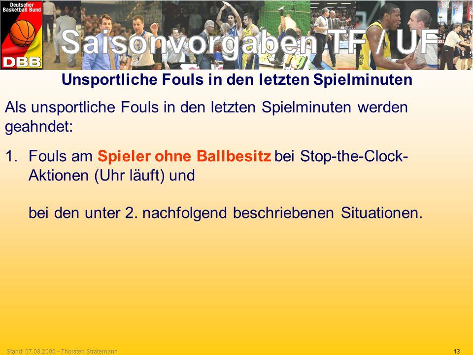 13Stand: 07.08.2006 – Thorsten Stratemann Unsportliche Fouls in den letzten Spielminuten Als unsportliche Fouls in den letzten Spielminuten werden geahndet: 1.Fouls am Spieler ohne Ballbesitz bei Stop-the-Clock- Aktionen (Uhr läuft) und bei den unter 2.