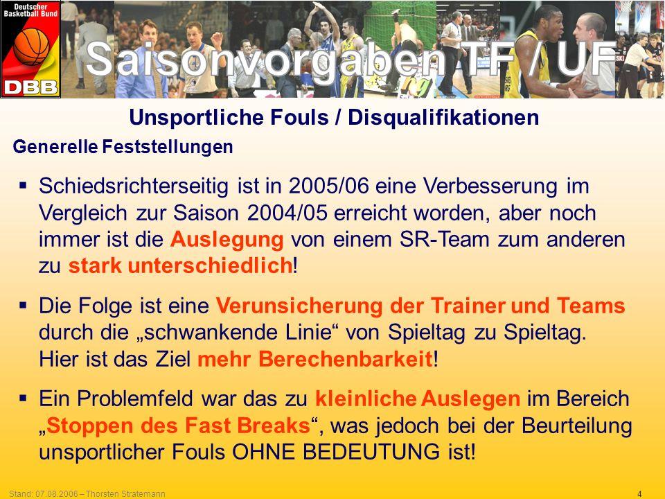 4Stand: 07.08.2006 – Thorsten Stratemann Generelle Feststellungen Schiedsrichterseitig ist in 2005/06 eine Verbesserung im Vergleich zur Saison 2004/05 erreicht worden, aber noch immer ist die Auslegung von einem SR-Team zum anderen zu stark unterschiedlich.