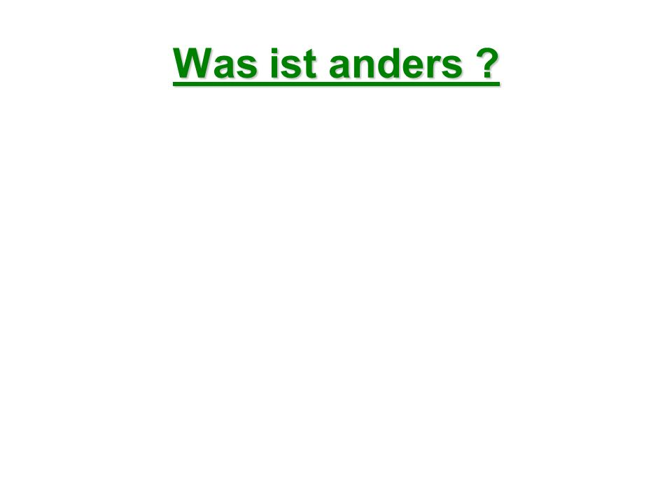 Was ist anders ?