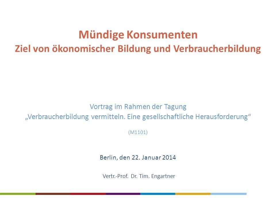 Vertr.-Prof. Dr. Tim. Engartner Mündige Konsumenten Ziel von ökonomischer Bildung und Verbraucherbildung Berlin, den 22. Januar 2014 Vortrag im Rahmen