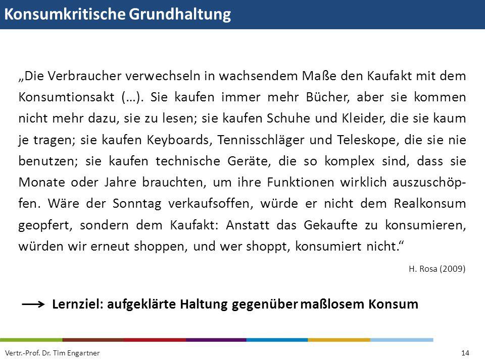 Konsumkritische Grundhaltung Vertr.-Prof. Dr. Tim Engartner14 Die Verbraucher verwechseln in wachsendem Maße den Kaufakt mit dem Konsumtionsakt (…). S