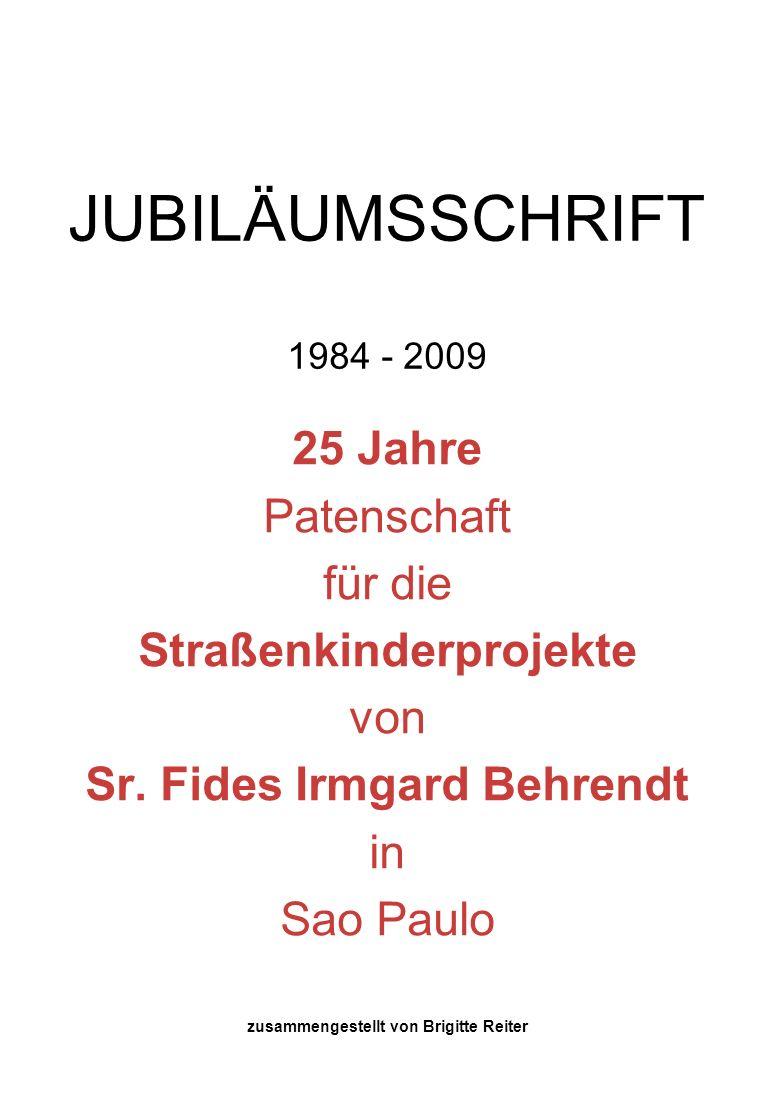 JUBILÄUMSSCHRIFT 1984 - 2009 25 Jahre Patenschaft für die Straßenkinderprojekte von Sr. Fides Irmgard Behrendt in Sao Paulo zusammengestellt von Brigi