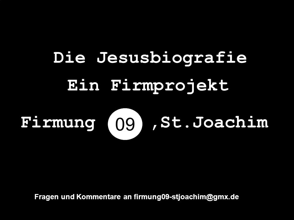 Die Jesusbiografie 09 Ein Firmprojekt Firmung,St.Joachim Fragen und Kommentare an firmung09-stjoachim@gmx.de
