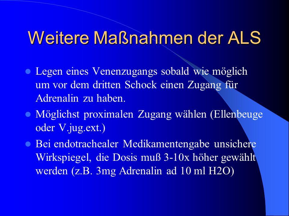 Weitere Maßnahmen der ALS Legen eines Venenzugangs sobald wie möglich um vor dem dritten Schock einen Zugang für Adrenalin zu haben. Möglichst proxima