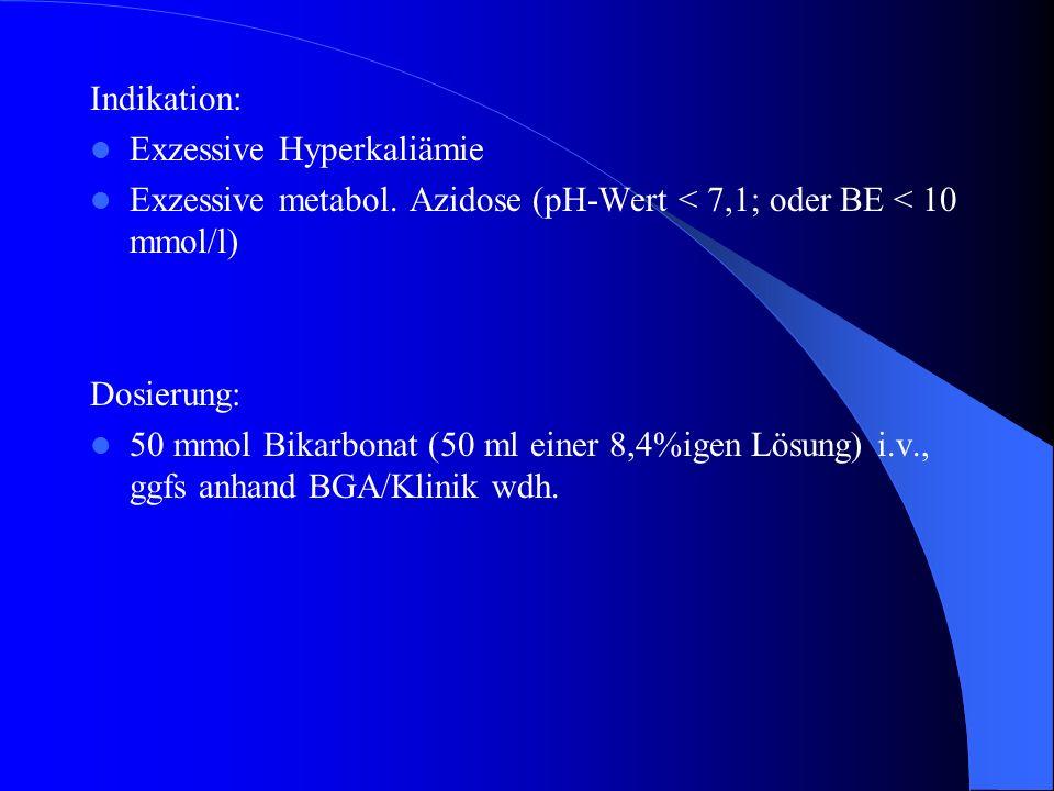 Indikation: Exzessive Hyperkaliämie Exzessive metabol. Azidose (pH-Wert < 7,1; oder BE < 10 mmol/l) Dosierung: 50 mmol Bikarbonat (50 ml einer 8,4%ige