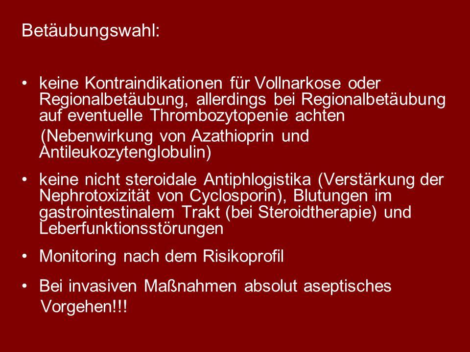 Betäubungswahl: keine Kontraindikationen für Vollnarkose oder Regionalbetäubung, allerdings bei Regionalbetäubung auf eventuelle Thrombozytopenie achten (Nebenwirkung von Azathioprin und Antileukozytenglobulin) keine nicht steroidale Antiphlogistika (Verstärkung der Nephrotoxizität von Cyclosporin), Blutungen im gastrointestinalem Trakt (bei Steroidtherapie) und Leberfunktionsstörungen Monitoring nach dem Risikoprofil Bei invasiven Maßnahmen absolut aseptisches Vorgehen!!!