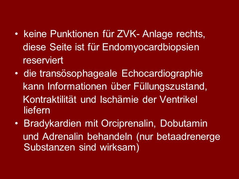 keine Punktionen für ZVK- Anlage rechts, diese Seite ist für Endomyocardbiopsien reserviert die transösophageale Echocardiographie kann Informationen über Füllungszustand, Kontraktilität und Ischämie der Ventrikel liefern Bradykardien mit Orciprenalin, Dobutamin und Adrenalin behandeln (nur betaadrenerge Substanzen sind wirksam)