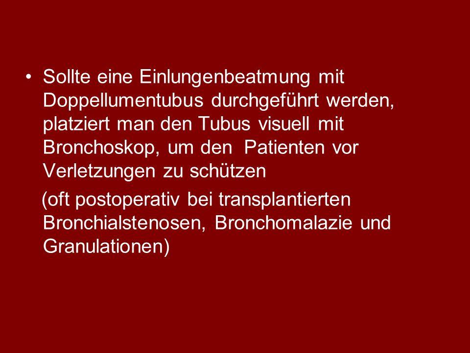 Sollte eine Einlungenbeatmung mit Doppellumentubus durchgeführt werden, platziert man den Tubus visuell mit Bronchoskop, um den Patienten vor Verletzungen zu schützen (oft postoperativ bei transplantierten Bronchialstenosen, Bronchomalazie und Granulationen)