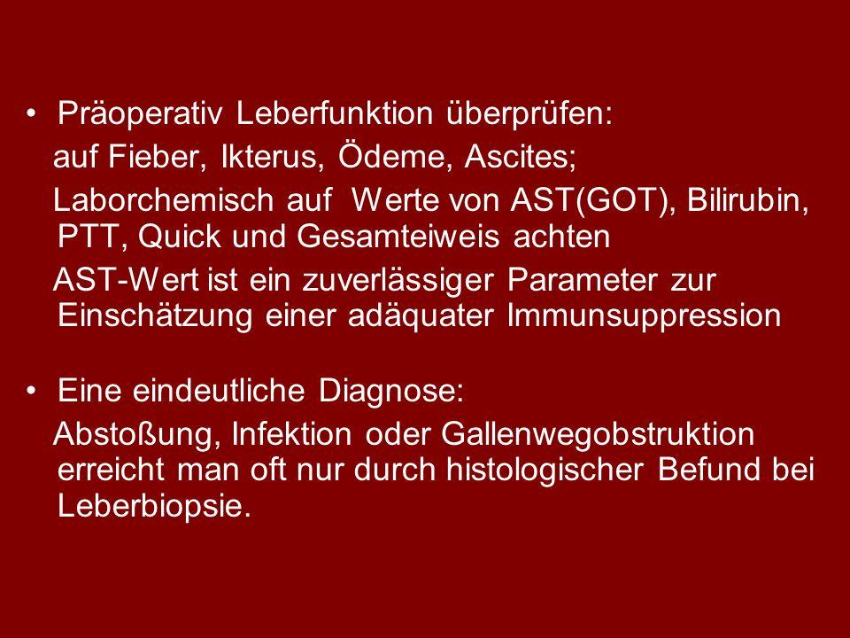 Präoperativ Leberfunktion überprüfen: auf Fieber, Ikterus, Ödeme, Ascites; Laborchemisch auf Werte von AST(GOT), Bilirubin, PTT, Quick und Gesamteiweis achten AST-Wert ist ein zuverlässiger Parameter zur Einschätzung einer adäquater Immunsuppression Eine eindeutliche Diagnose: Abstoßung, Infektion oder Gallenwegobstruktion erreicht man oft nur durch histologischer Befund bei Leberbiopsie.