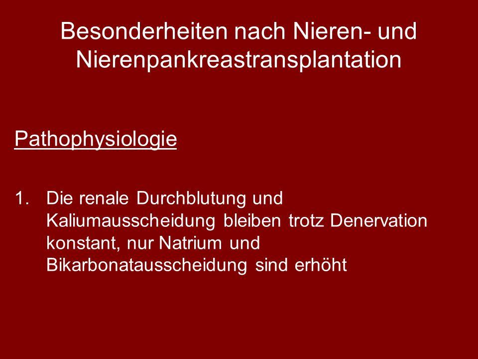 Besonderheiten nach Nieren- und Nierenpankreastransplantation Pathophysiologie 1.Die renale Durchblutung und Kaliumausscheidung bleiben trotz Denervation konstant, nur Natrium und Bikarbonatausscheidung sind erhöht
