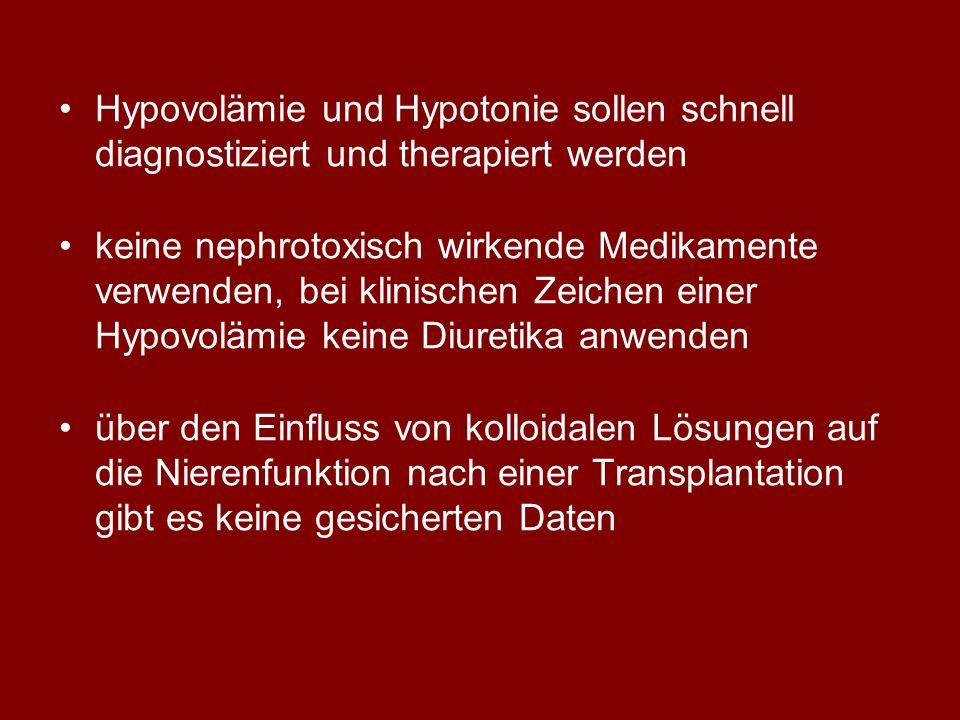 Hypovolämie und Hypotonie sollen schnell diagnostiziert und therapiert werden keine nephrotoxisch wirkende Medikamente verwenden, bei klinischen Zeichen einer Hypovolämie keine Diuretika anwenden über den Einfluss von kolloidalen Lösungen auf die Nierenfunktion nach einer Transplantation gibt es keine gesicherten Daten