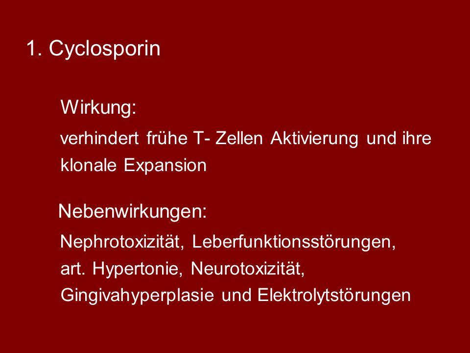 1.Cyclosporin Wirkung: verhindert frühe T- Zellen Aktivierung und ihre klonale Expansion Nebenwirkungen: Nephrotoxizität, Leberfunktionsstörungen, art