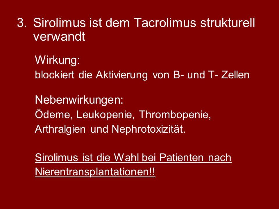 3.Sirolimus ist dem Tacrolimus strukturell verwandt Wirkung: blockiert die Aktivierung von B- und T- Zellen Nebenwirkungen: Ödeme, Leukopenie, Thrombopenie, Arthralgien und Nephrotoxizität.