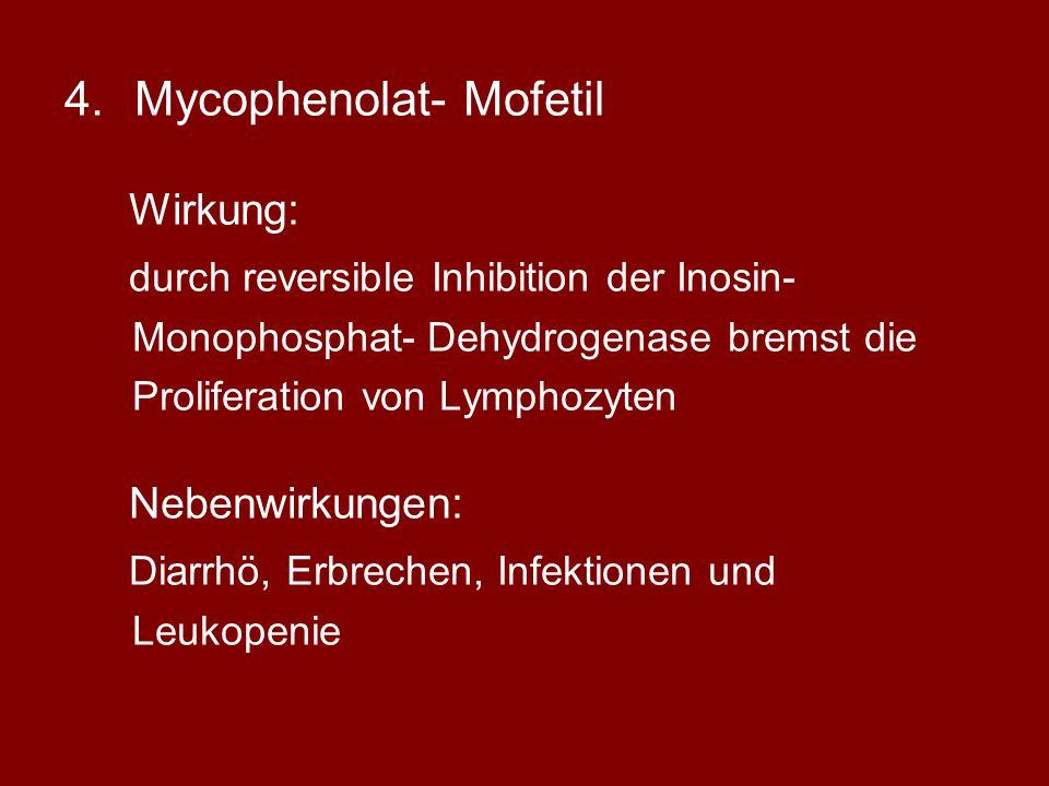 4.Mycophenolat- Mofetil Wirkung: durch reversible Inhibition der Inosin- Monophosphat- Dehydrogenase bremst die Proliferation von Lymphozyten Nebenwirkungen: Diarrhö, Erbrechen, Infektionen und Leukopenie