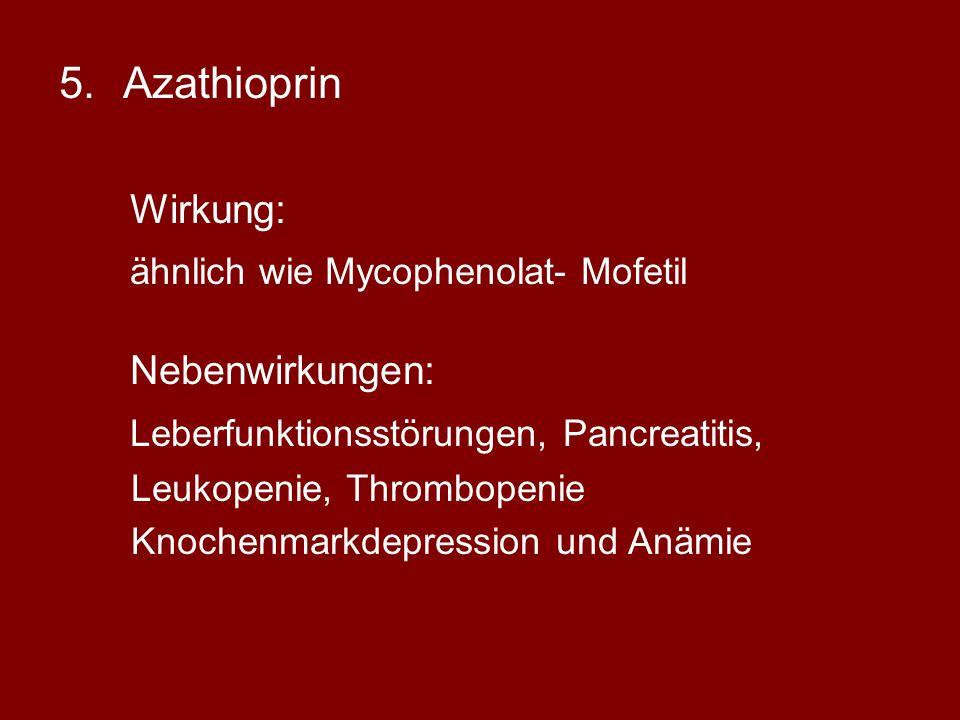 5.Azathioprin Wirkung: ähnlich wie Mycophenolat- Mofetil Nebenwirkungen: Leberfunktionsstörungen, Pancreatitis, Leukopenie, Thrombopenie Knochenmarkdepression und Anämie