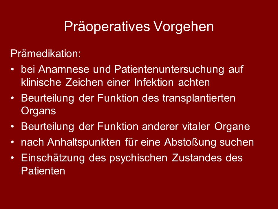 Präoperatives Vorgehen Prämedikation: bei Anamnese und Patientenuntersuchung auf klinische Zeichen einer Infektion achten Beurteilung der Funktion des transplantierten Organs Beurteilung der Funktion anderer vitaler Organe nach Anhaltspunkten für eine Abstoßung suchen Einschätzung des psychischen Zustandes des Patienten