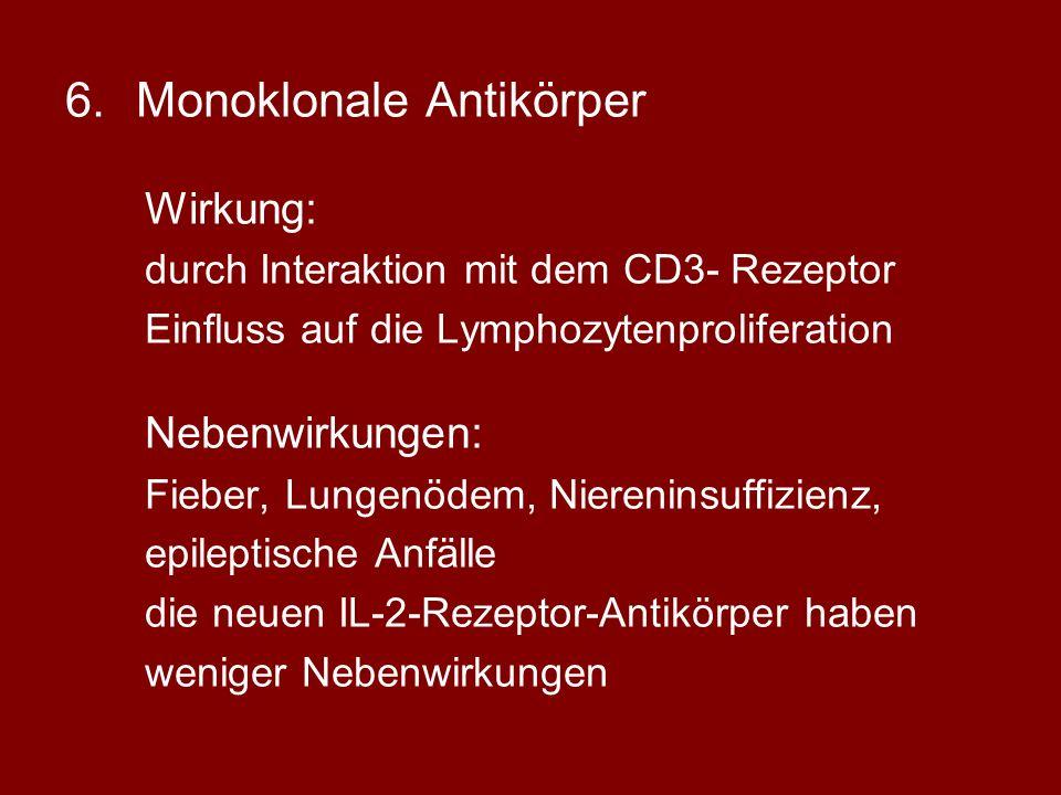 6.Monoklonale Antikörper Wirkung: durch Interaktion mit dem CD3- Rezeptor Einfluss auf die Lymphozytenproliferation Nebenwirkungen: Fieber, Lungenödem, Niereninsuffizienz, epileptische Anfälle die neuen IL-2-Rezeptor-Antikörper haben weniger Nebenwirkungen