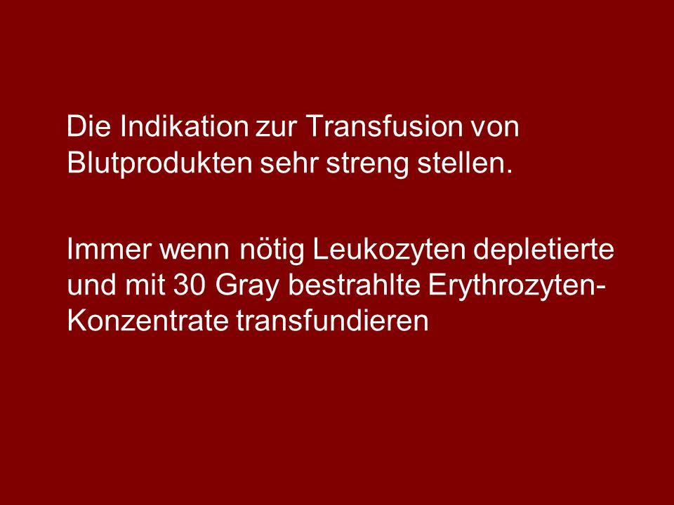 Die Indikation zur Transfusion von Blutprodukten sehr streng stellen. Immer wenn nötig Leukozyten depletierte und mit 30 Gray bestrahlte Erythrozyten-